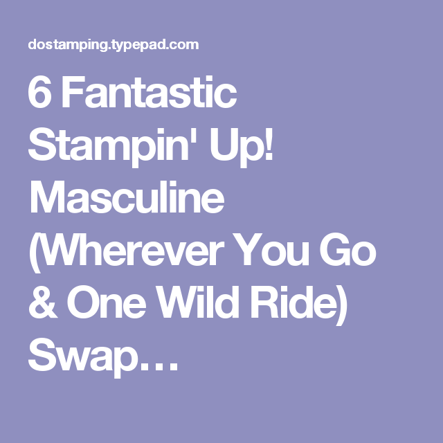 6 Fantastic Stampin' Up! Masculine (Wherever You Go & One Wild Ride) Swap…