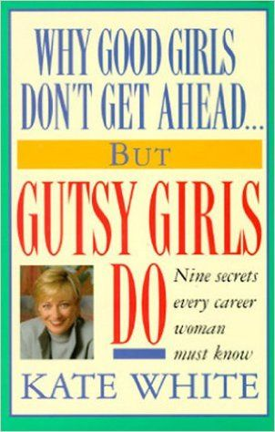 Why Good Girls Don't Get Ahead... But Gutsy Girls Do: Nine Secrets Every Career Woman Must Know: Kate White