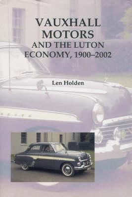 Vauxhall Motors and the Luton Economy, 1900-2002 - Holden, Len