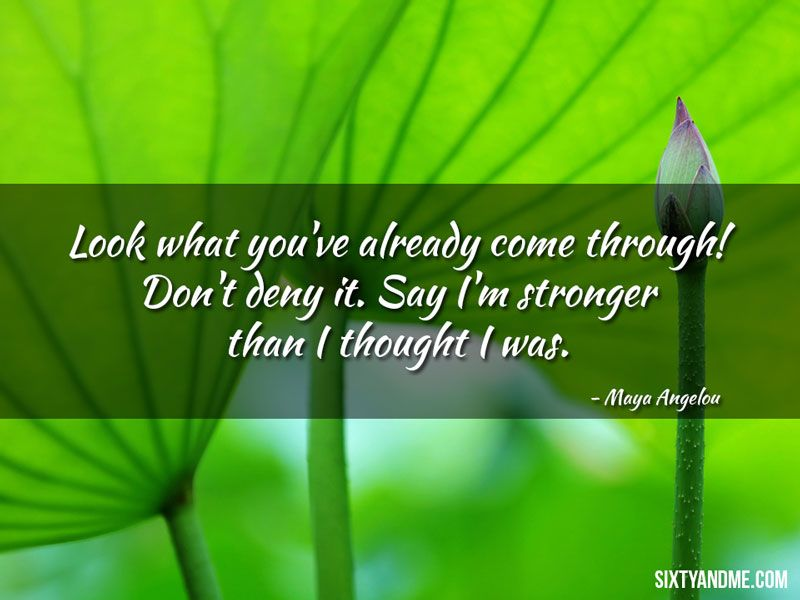 Maya Angelou - Look what you've already come through! Don't deny it. Say I'm stronger than I thought I was.