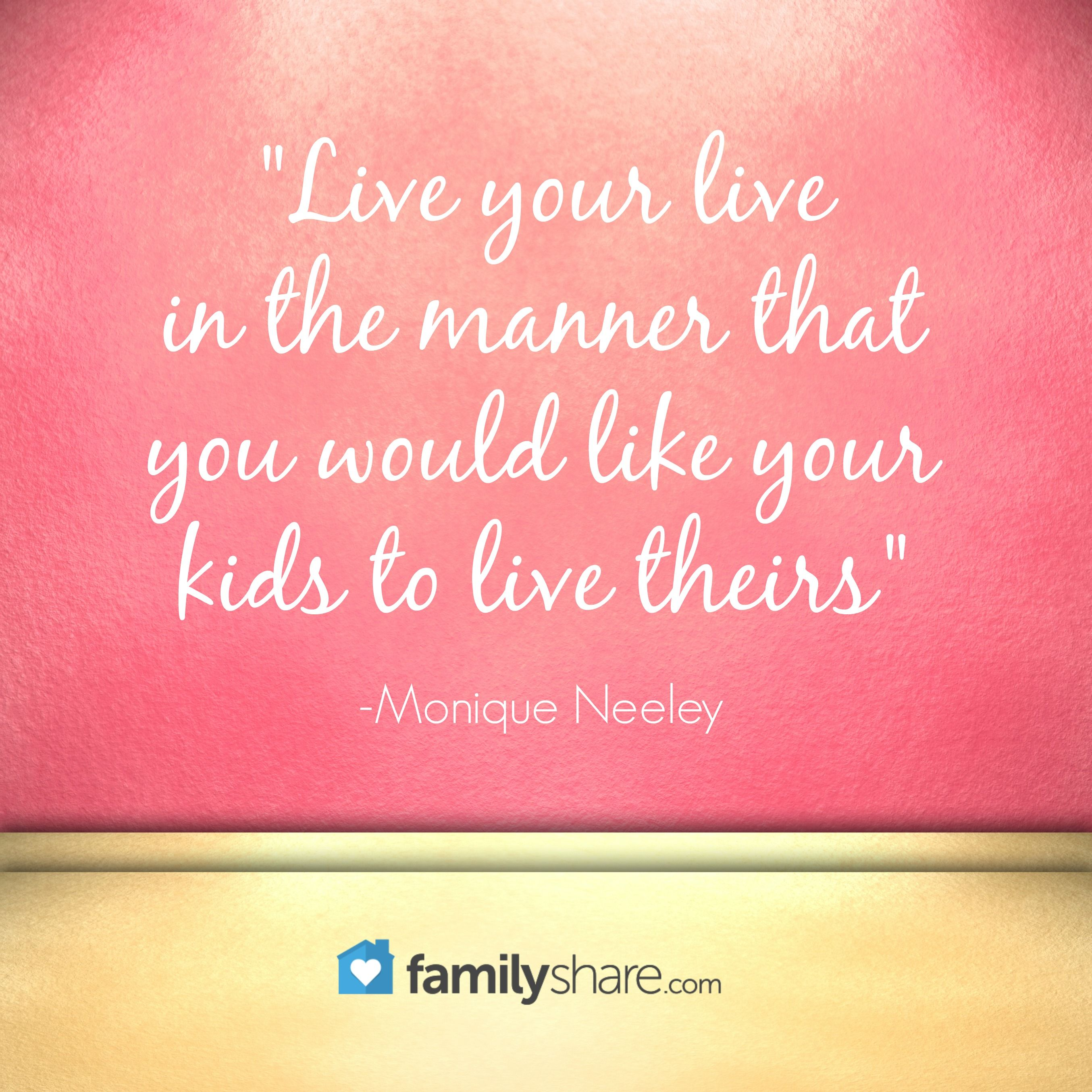 """Live your live in the manner that you would like your kids to live theirs."" -Monique Neeley"
