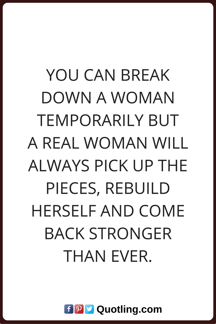 Woman Quotes You Can Break Down A Woman Temporarily But A Real Woman Will Always Pick Up The Pieces Rebu Empowerment Quotes Beautiful Quotes Quotes To Live By