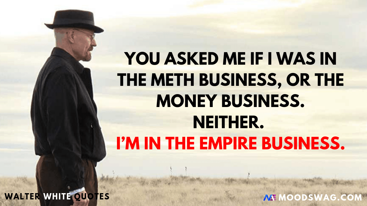 I M In The Empire Business Walter White Quotes Breaking Bad Quotes Breaking Bad