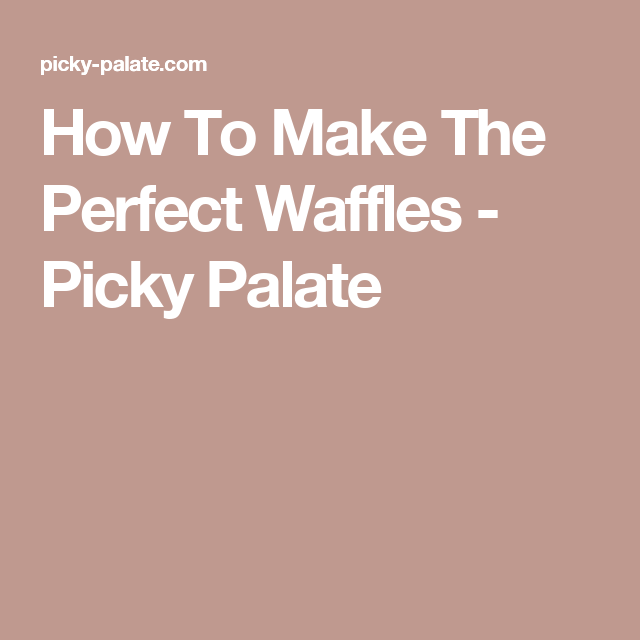 How To Make The Perfect Waffles - Picky Palate
