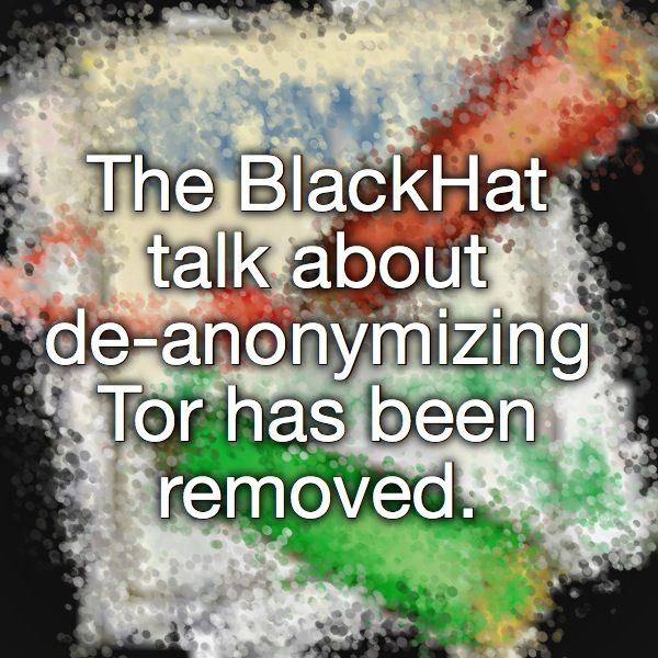 The BlackHat talk about de-anonymizing Tor has been removed.