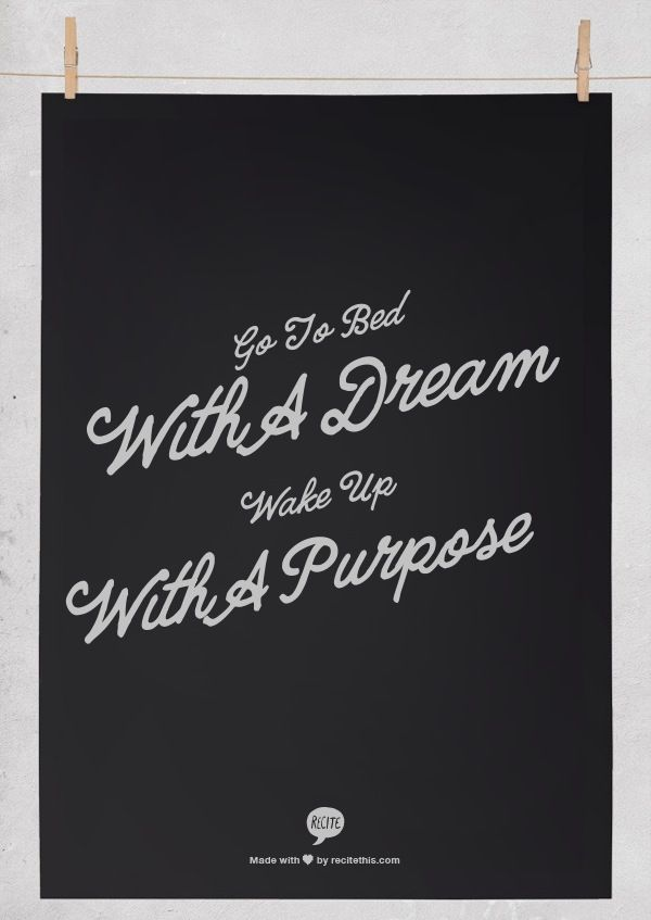 Go to bed with a dream. Wake up with a purpose.