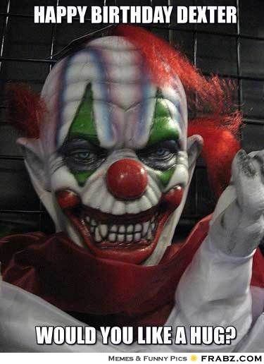 Happy Birthday Dexter Evil Clown Meme Give Your Friends A