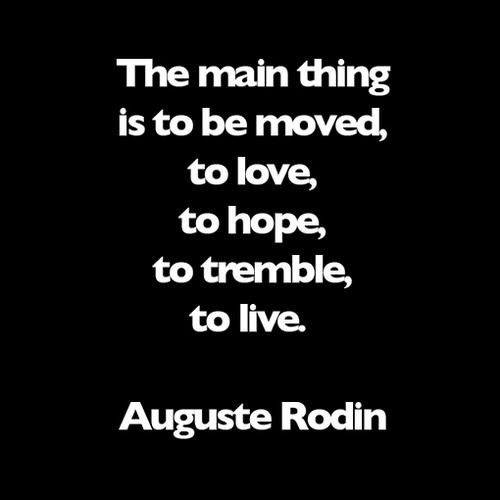 """""""The main thing is to be moved, to love, to hope, to tremble,to live"""" -Auguste Rodin"""