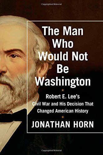 The Man Who Would Not Be Washington: Robert E. Lee's Civil War and His Decision That Changed American History by Jonathan Horn