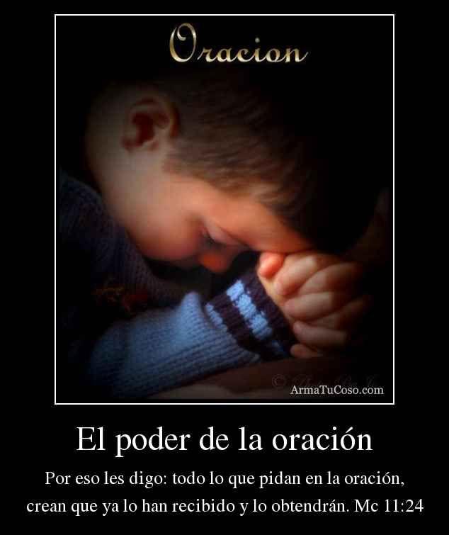 El poder de la oración Por eso les digo: todo lo que pidan en la oración, crean que ya lo han recibido y lo obtendrán. Mc 11:24