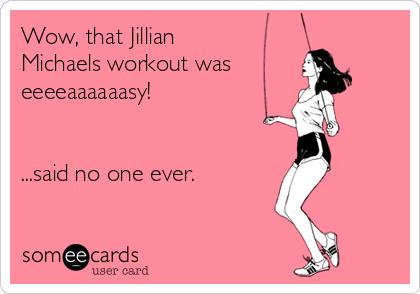Wow, that Jillian Michaels workout was eeeeaaaaaasy! ...said no one ever. But I love her!