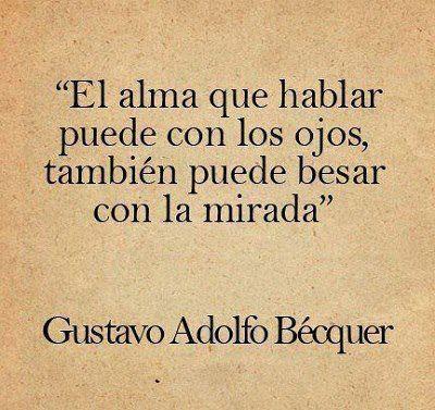 """""""El alma que hablar puede con los ojos, también puede besar con la mirada."""" Gustavo Adolfo Becquer"""