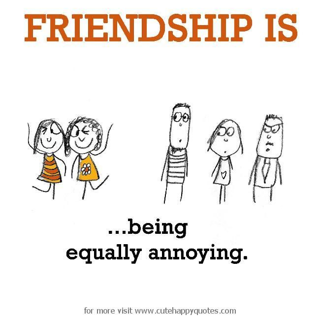 Friendship Is Being Equally Annoying Cute Happy Quotes Friends Quotes Friendship Quotes Cute Happy Quotes