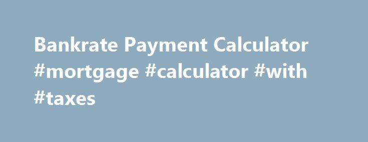 Bankrate Payment Calculator Mortgage Calculator With Taxes