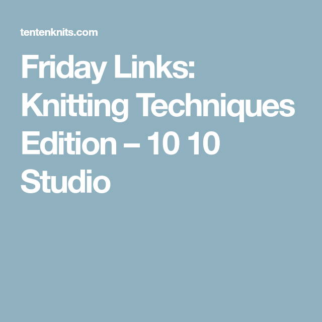 Friday Links: Knitting Techniques Edition – 10 10 Studio | Knitting ...