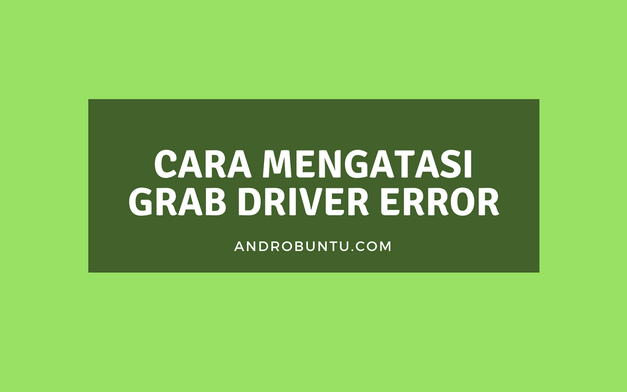 8 Cara Mengatasi Aplikasi Grab Driver Error Di Android Androbuntu Aplikasi