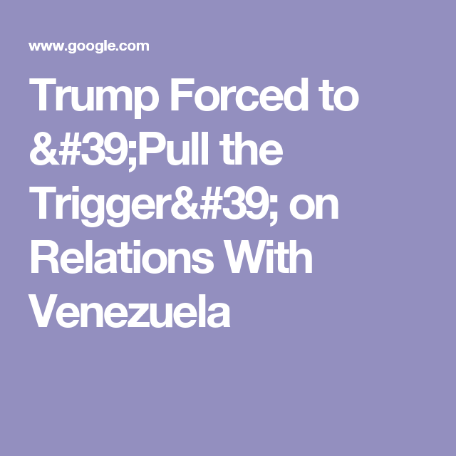Trump Forced to 'Pull the Trigger' on Relations With Venezuela