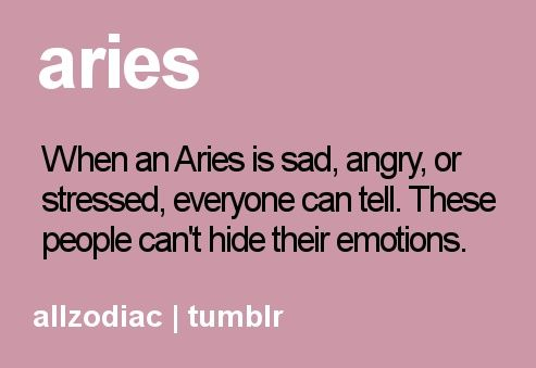 Aries, when an Aries is sad angry, or stressed everyone can tell ...