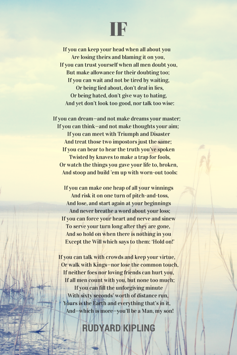"""IF"" POEM by RUDYARD KIPLING ~ my late mother used to recite these verses many times. The words, a father's lesson to his son about maturing and becoming a man, flow so eloquently Since I was a child, I loved this poem. It is SO inspirational!"