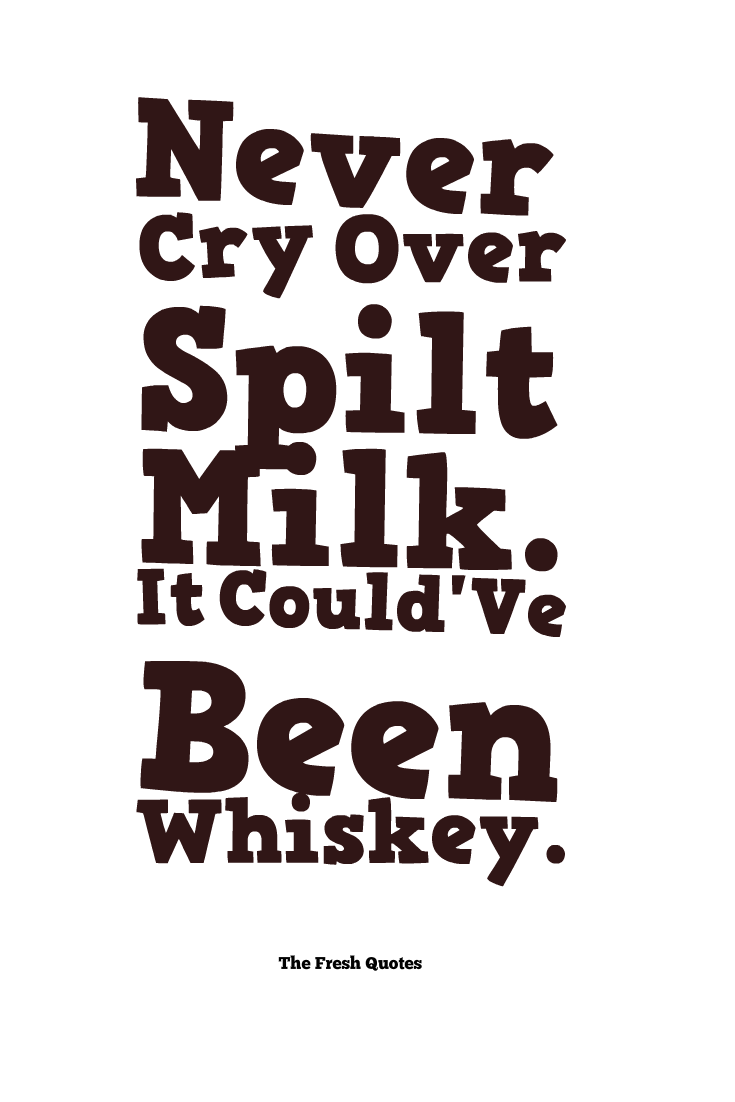 Don T Cry Over Spilt Milk Quotes: Never-Cry-Over-Spilt-Milk.-It-CouldVe-Been-Whiskey