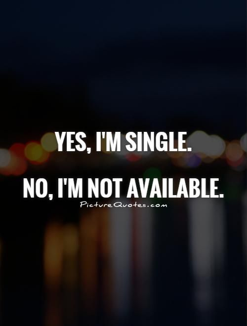 Yes, I'm single. No, I'm not available. Single quotes on