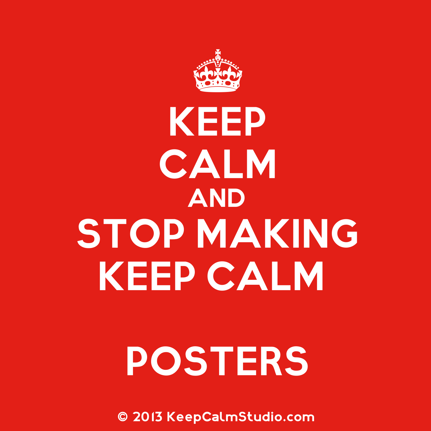 keep calm posters keep calm and stop making keep calm posters