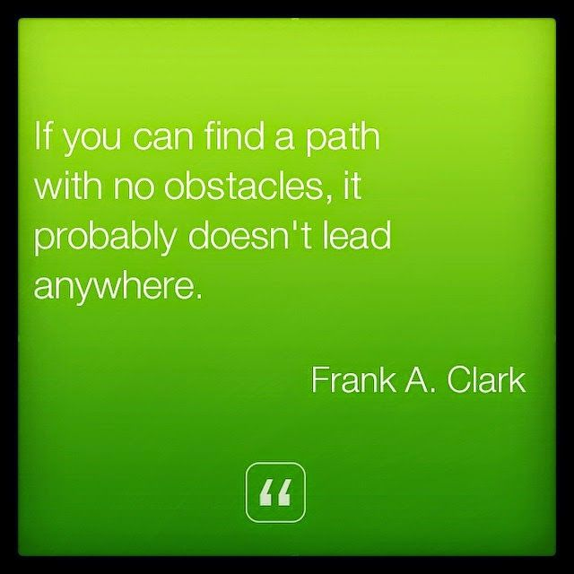"""""""If you can find a path with no obstacles, it probably doesn't lead anywhere."""" ~Frank A. Clark Inspirational Quotes Today - Best Quotes About Life"""
