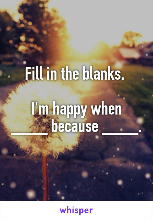 Fill in the blanks. I'm happy when ____ because