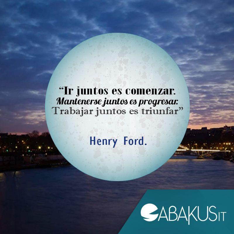 """""""Ir juntos es comenzar. Mantenerse juntos es progresar. Trabajar juntos es triunfar"""" Henry Ford."""