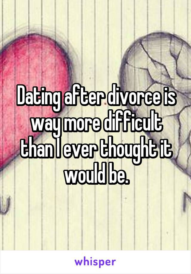 Dating after divorce is difficult