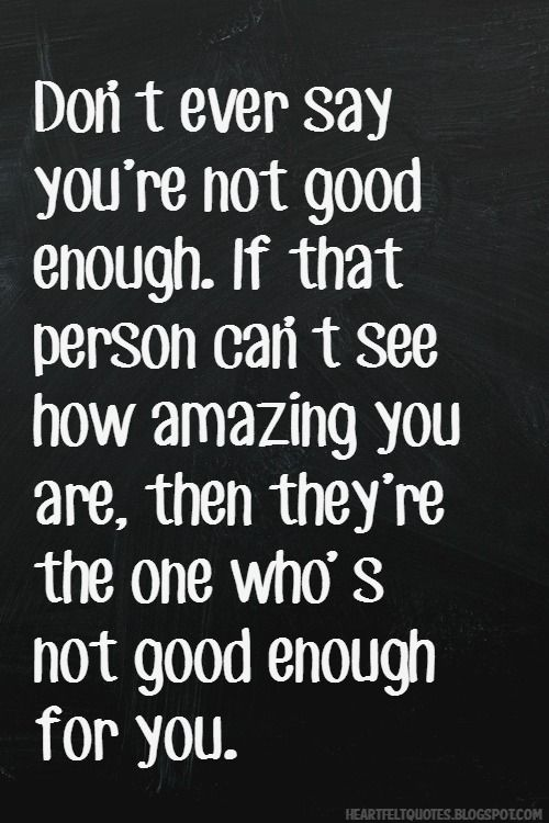 Don T Ever Say You Re Not Good Enough Heartfelt Quotes Genuine People Quotes True Quotes