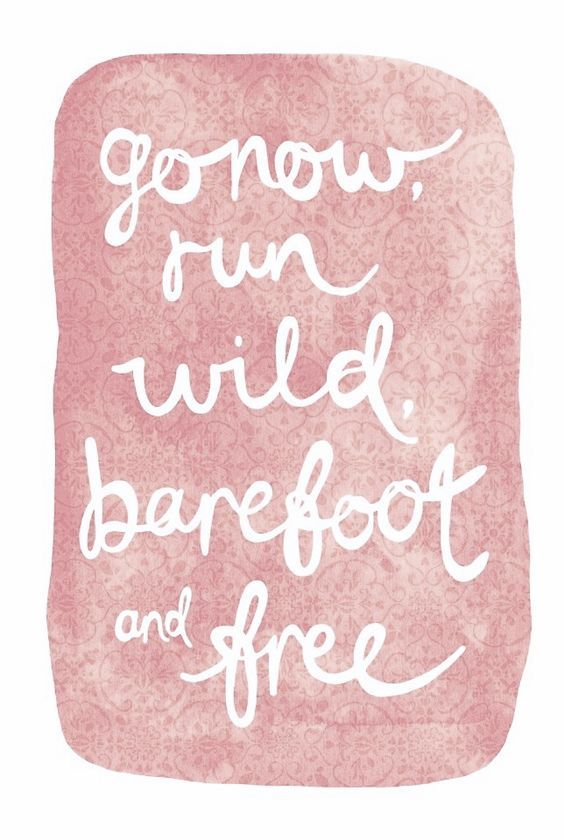 go now, run wild, barefoot and free.