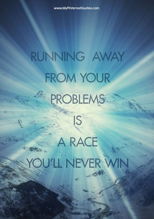Running Away From Your Problems Is A Race Youll Never Win Quotes