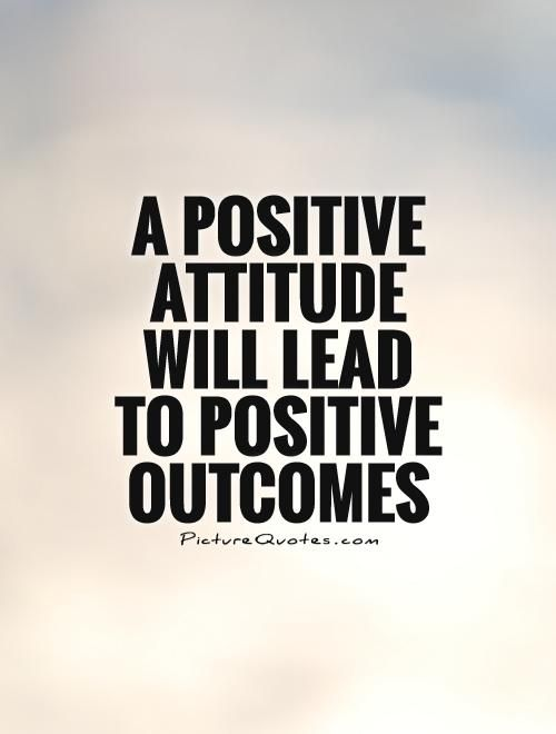 A positive attitude will lead to positive outcomes. Picture Quotes ...