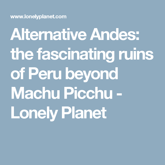 Alternative Andes: the fascinating ruins of Peru beyond Machu Picchu - Lonely Planet