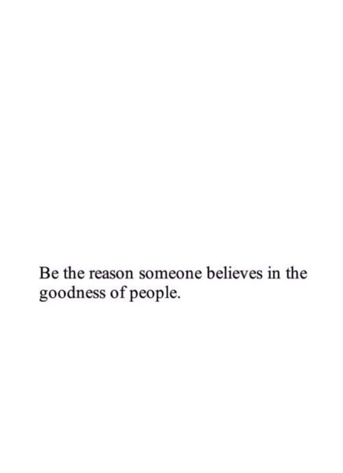 Be The Reason Someone Believes In The Goodness Of People With