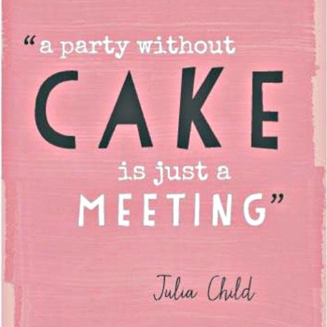 A party without cake is just a meeting! cake dessert
