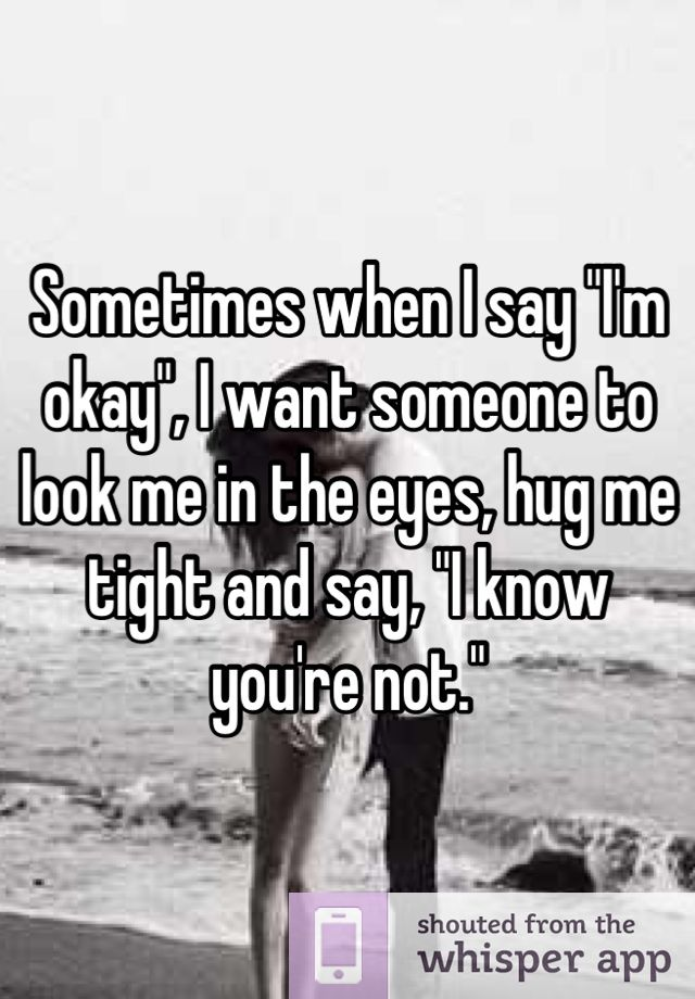 Sometimes When I Say I M Okay I Want Someone To Look Me