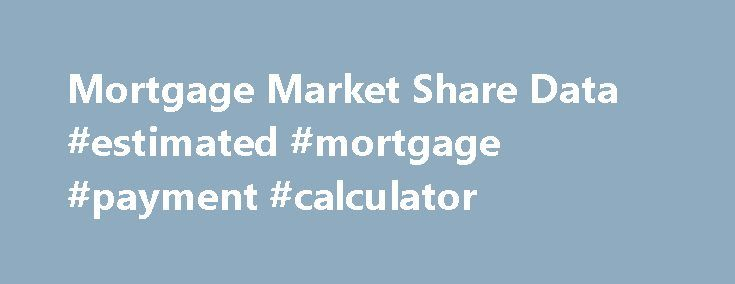 Mortgage Market Share Data Estimated Mortgage Payment