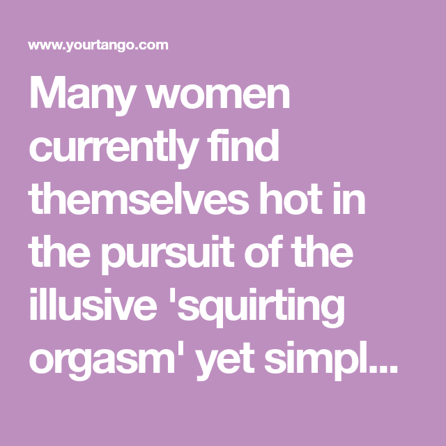 Many Women Currently Find Themselves Hot In The Pursuit Of The Illusive Squirting Orgasm