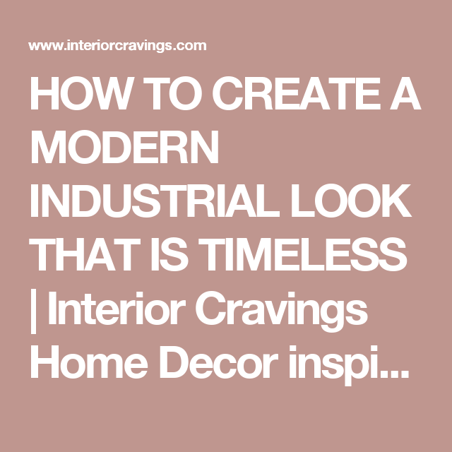 HOW TO CREATE A MODERN INDUSTRIAL LOOK THAT IS TIMELESS | Interior Cravings Home Decor inspiration, interior design tools and DIY design courses
