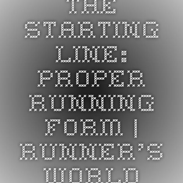 The Starting Line Proper Running Form Running form and Running - proper running form