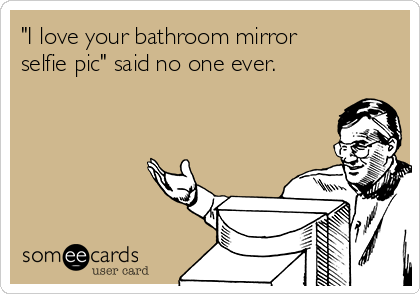 I+love+your+bathroom+mirror+selfie+pic\'+said+no+one+ever ...