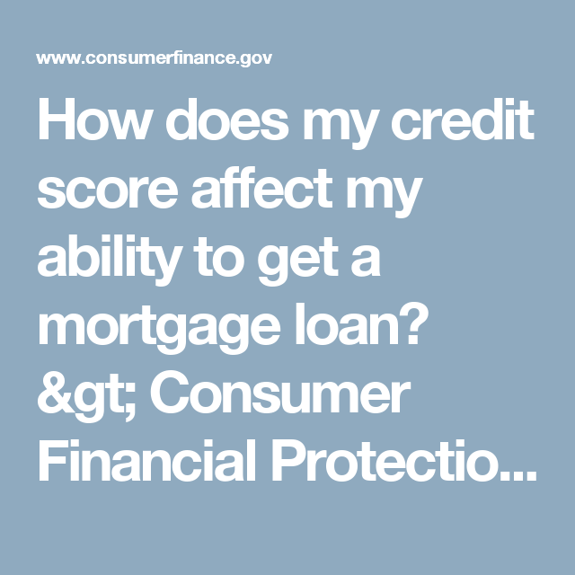 How Does My Credit Score Affect My Ability To Get A Mortgage Loan Consumer Financial Protection Bureau My Credit Score Refinance Mortgage Mortgage Loans