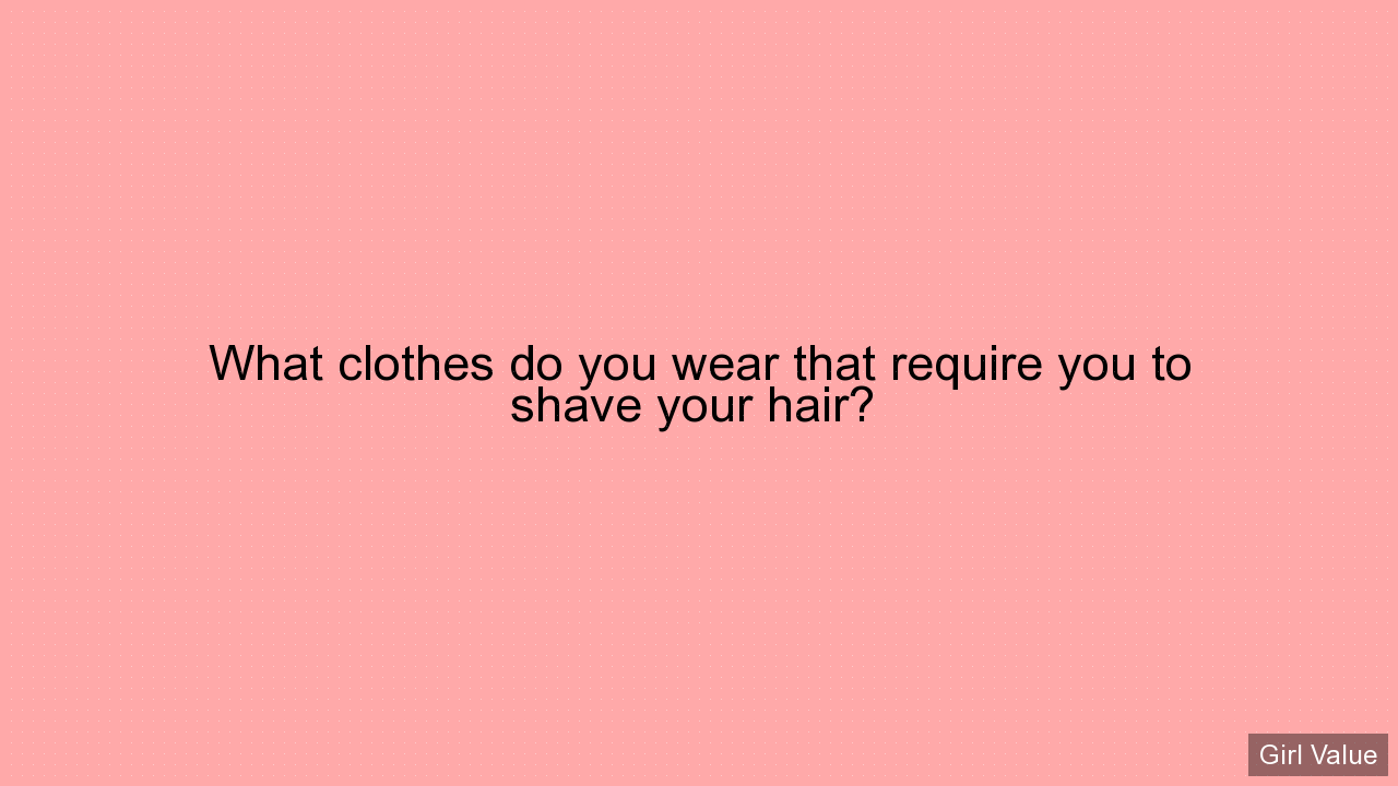 What clothes do you wear that require you to shave your hair?