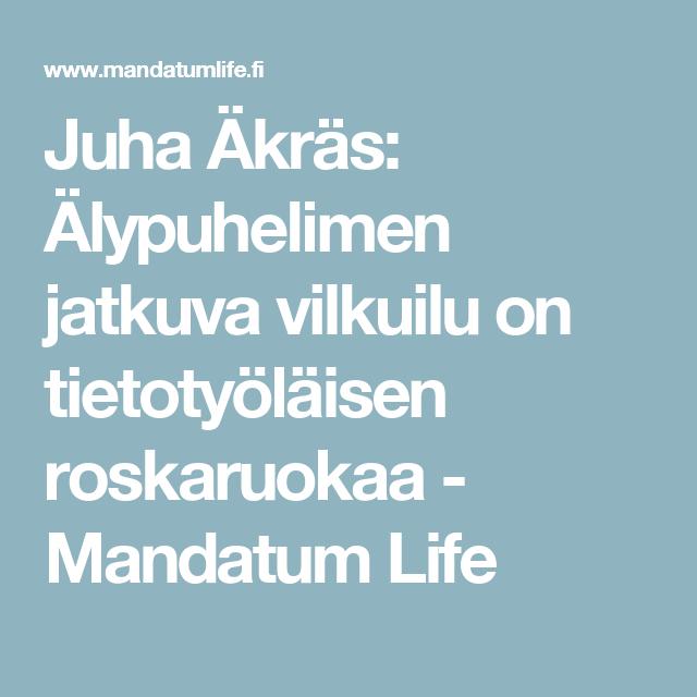 Juha Äkräs: Älypuhelimen jatkuva vilkuilu on tietotyöläisen roskaruokaa - Mandatum Life