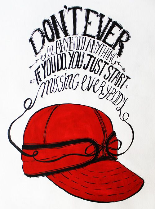 """""""Don't ever tell anybody anything. If you do, you just start missing everybody."""" Holden Caulfield, The Catcher in the Rye"""