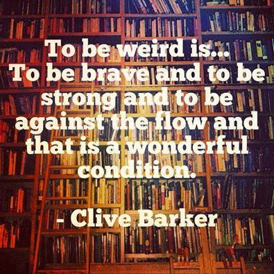 To be weird is... To be brave and to be strong and to be against the flow and that is a wonderful condition. - Clive Barker