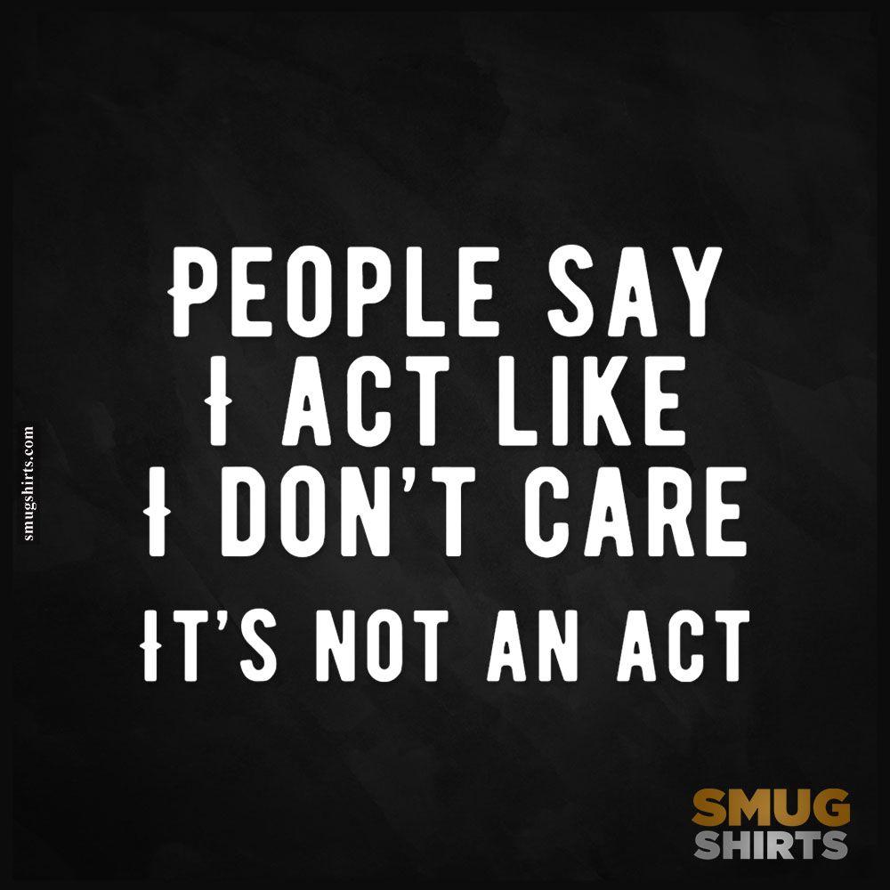 People Say I Act Like I Don T Care It S Not An Act Https Blog Smugshirts Com People Say I Act Like I I Dont Care Quotes Don T Care Quotes Sarcastic Quotes