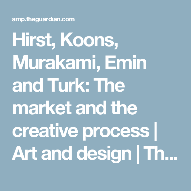 Hirst, Koons, Murakami, Emin and Turk: The market and the creative process | Art and design | The Guardian